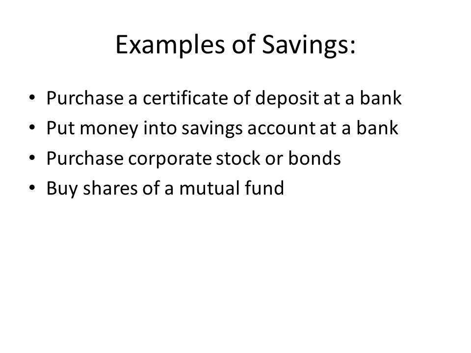 Examples of Savings: Purchase a certificate of deposit at a bank