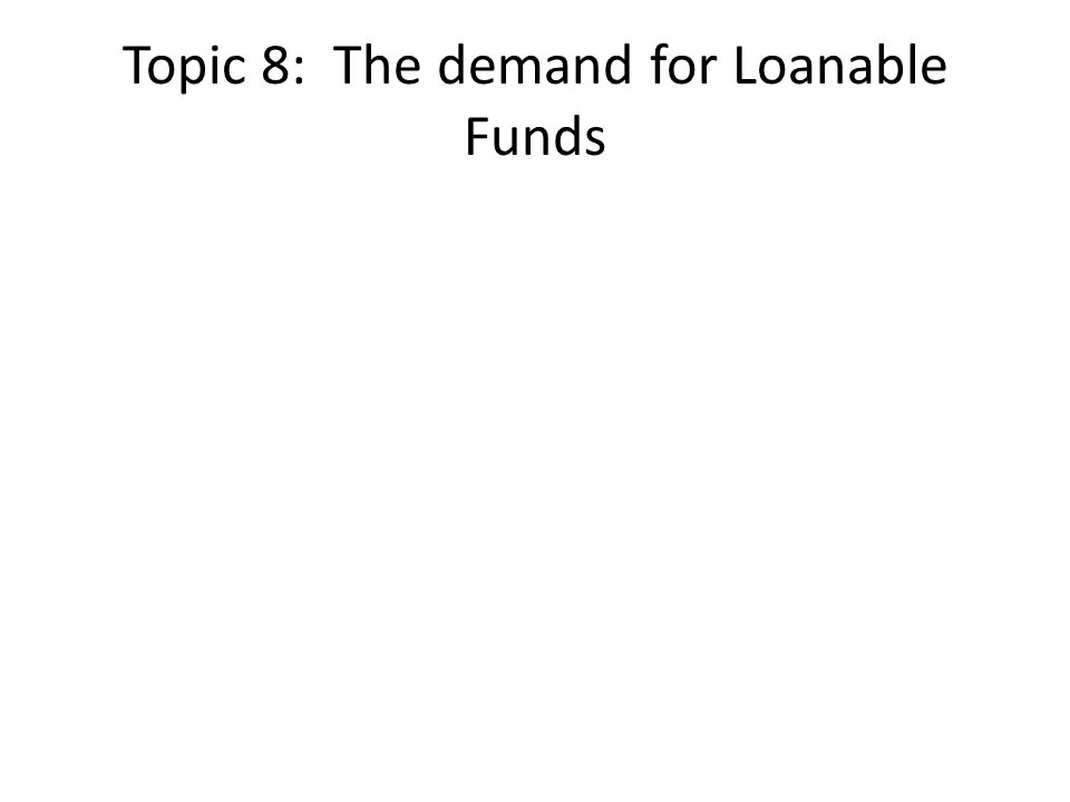 Topic 8: The demand for Loanable Funds
