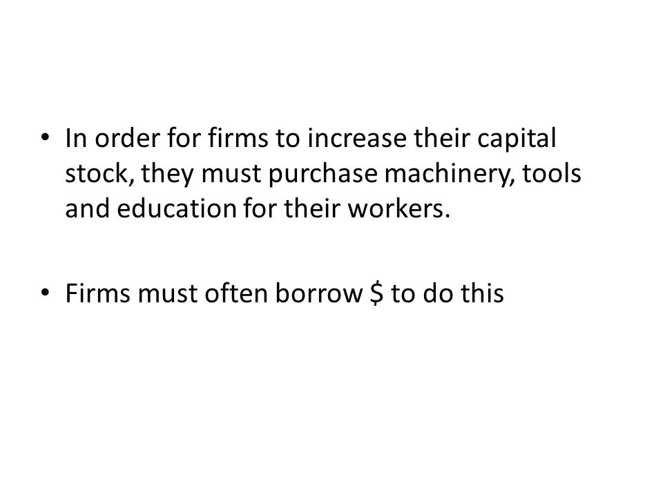 In order for firms to increase their capital stock, they must purchase machinery, tools and education for their workers.