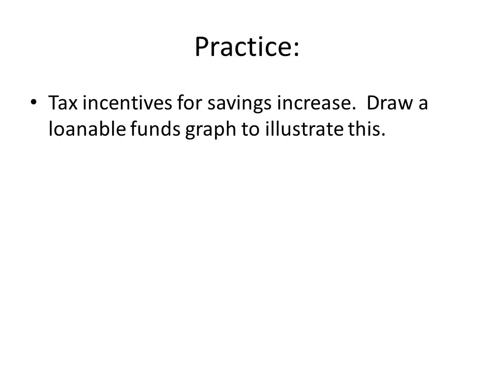Practice: Tax incentives for savings increase. Draw a loanable funds graph to illustrate this.