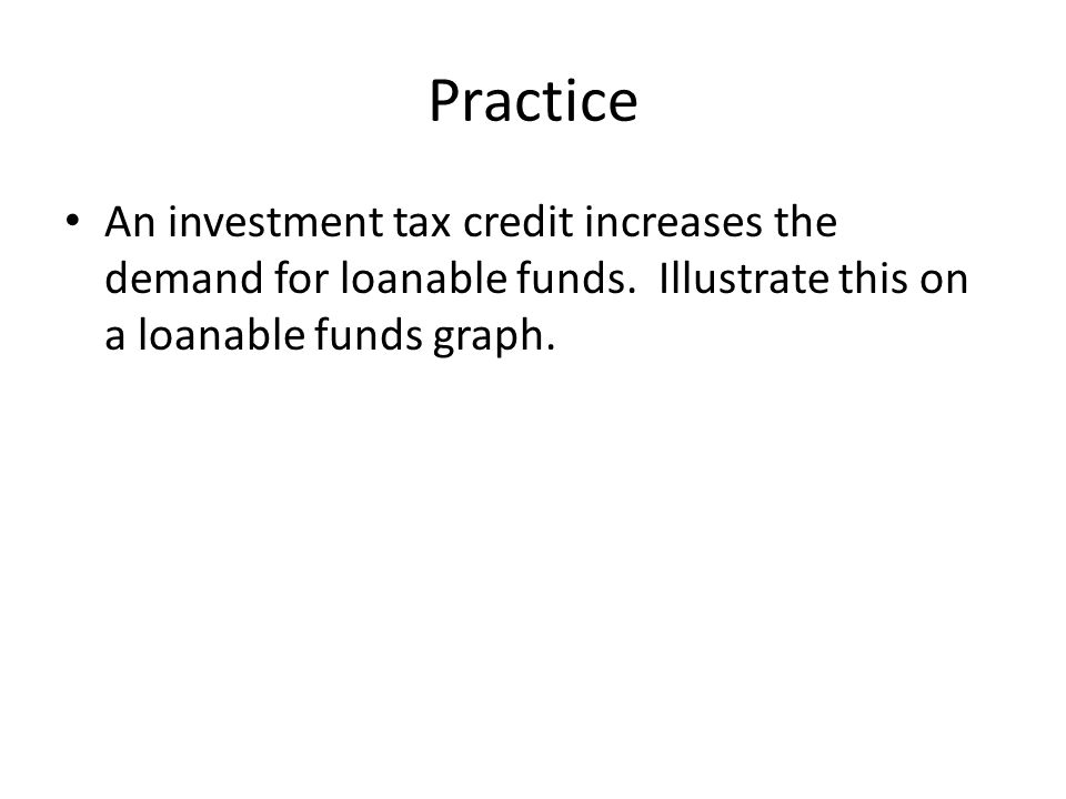 Practice An investment tax credit increases the demand for loanable funds.