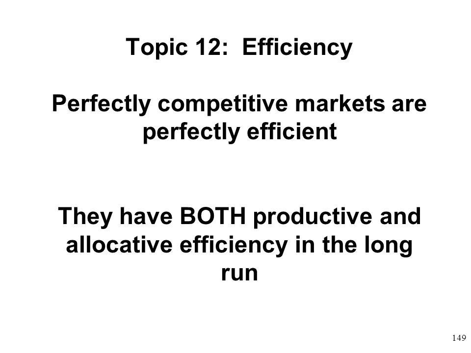 Topic 12: Efficiency Perfectly competitive markets are perfectly efficient They have BOTH productive and allocative efficiency in the long run
