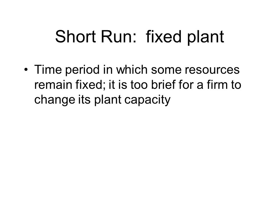 Short Run: fixed plant Time period in which some resources remain fixed; it is too brief for a firm to change its plant capacity.