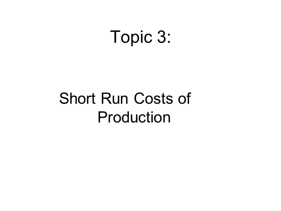 Topic 3: Short Run Costs of Production