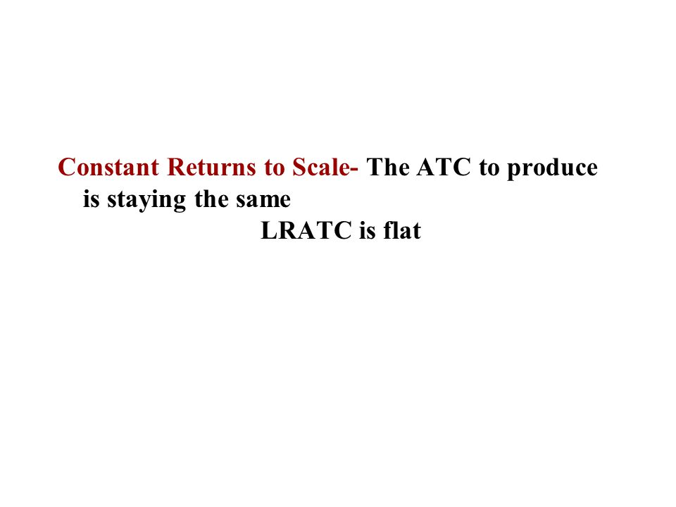 Constant Returns to Scale- The ATC to produce is staying the same