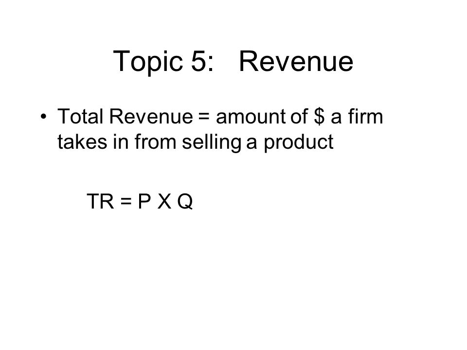 Topic 5: Revenue Total Revenue = amount of $ a firm takes in from selling a product TR = P X Q