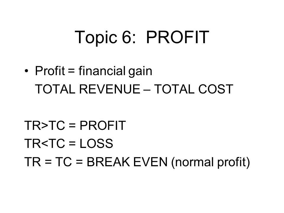 Topic 6: PROFIT Profit = financial gain TOTAL REVENUE – TOTAL COST