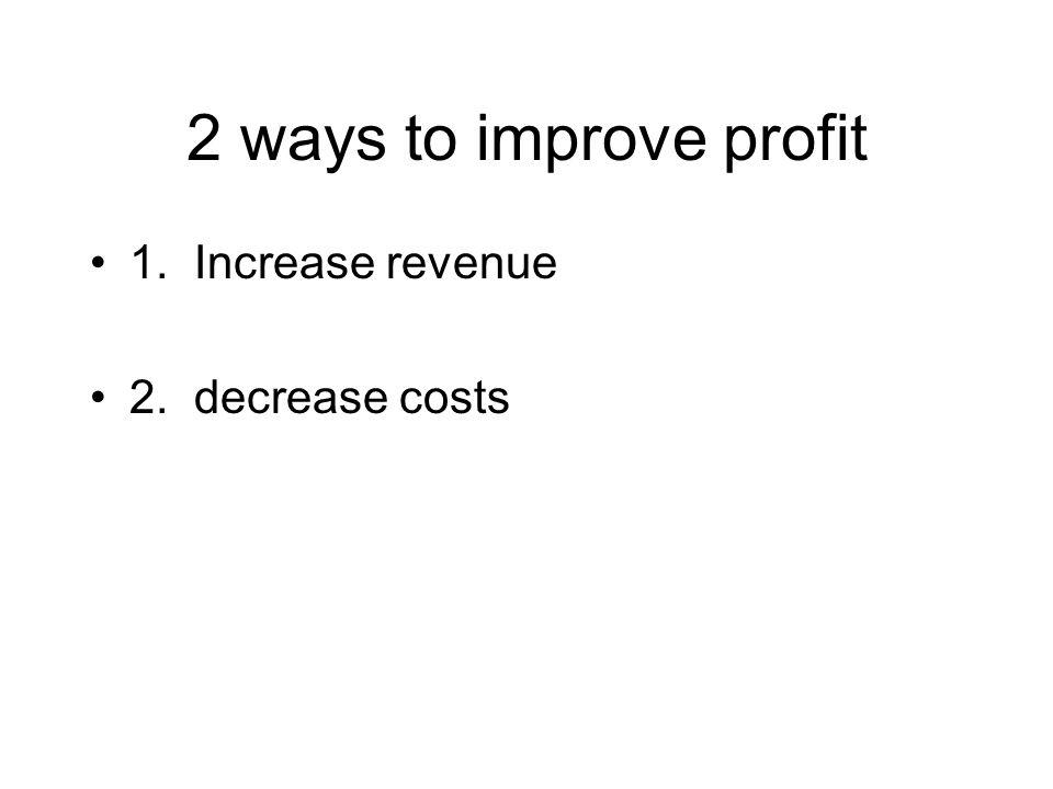 2 ways to improve profit 1. Increase revenue 2. decrease costs