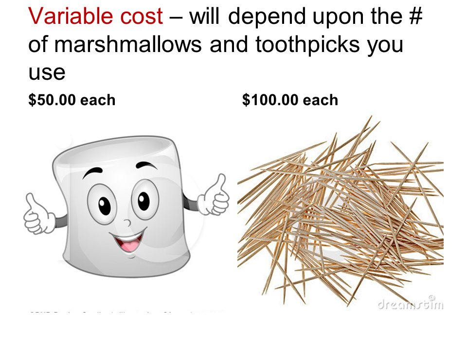 Variable cost – will depend upon the # of marshmallows and toothpicks you use
