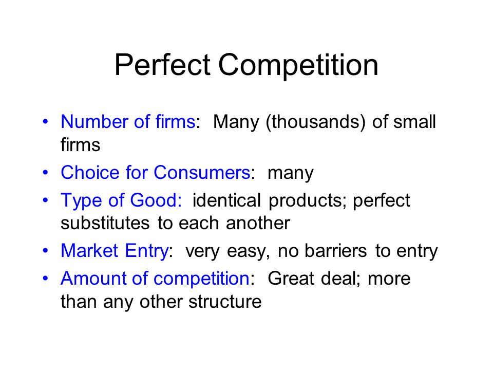 Perfect Competition Number of firms: Many (thousands) of small firms
