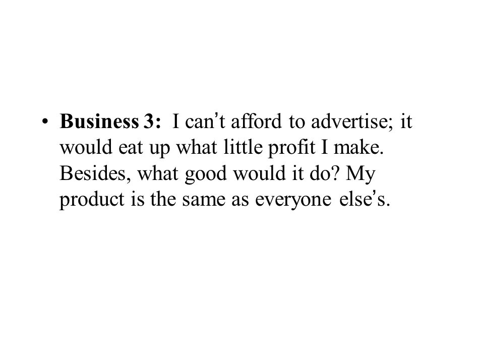 Business 3: I can't afford to advertise; it would eat up what little profit I make.