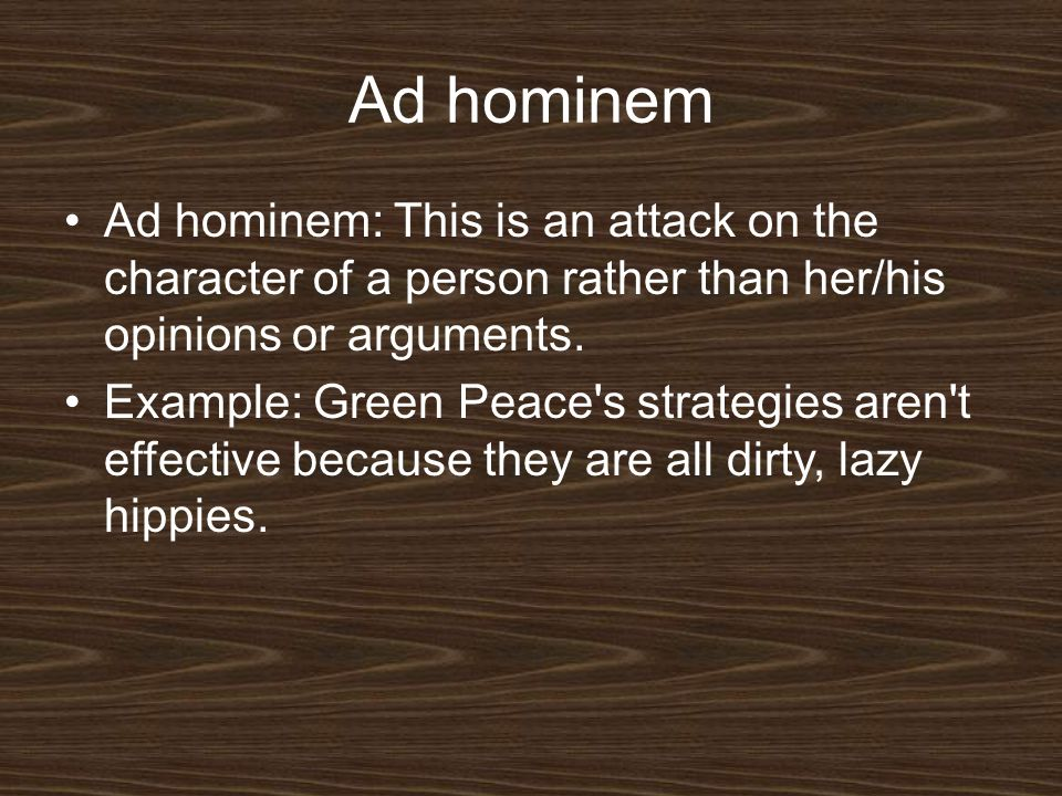 Ad hominem Ad hominem: This is an attack on the character of a person rather than her/his opinions or arguments.