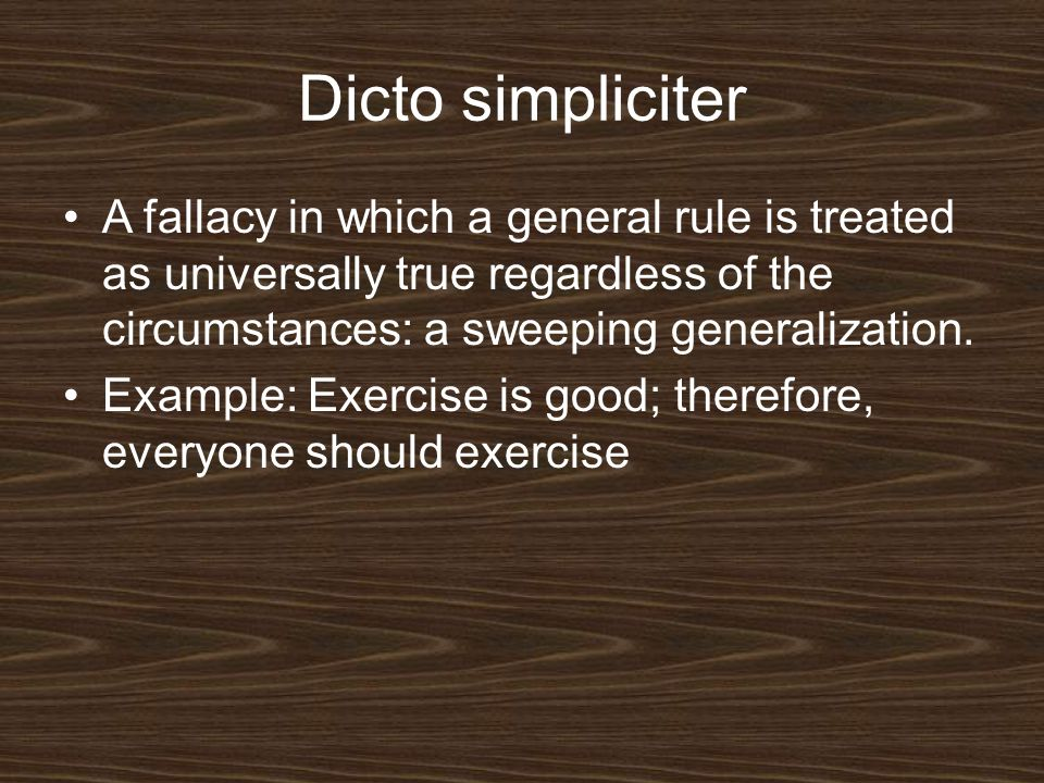 Dicto simpliciter A fallacy in which a general rule is treated as universally true regardless of the circumstances: a sweeping generalization.
