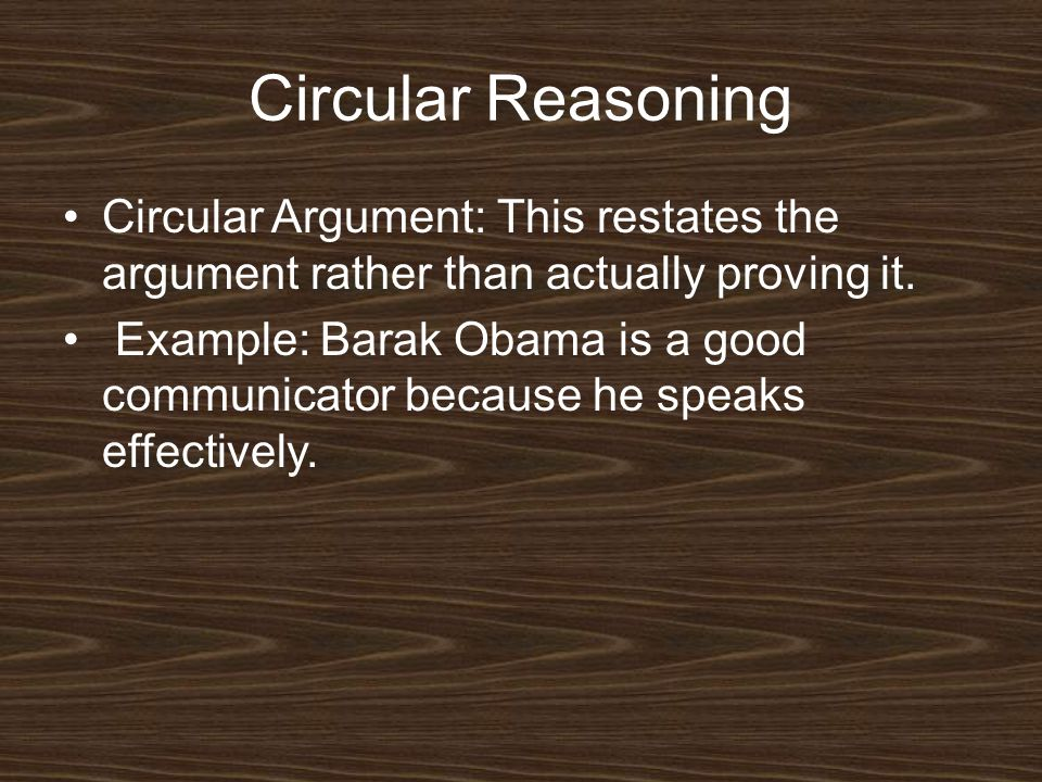 Circular Reasoning Circular Argument: This restates the argument rather than actually proving it.