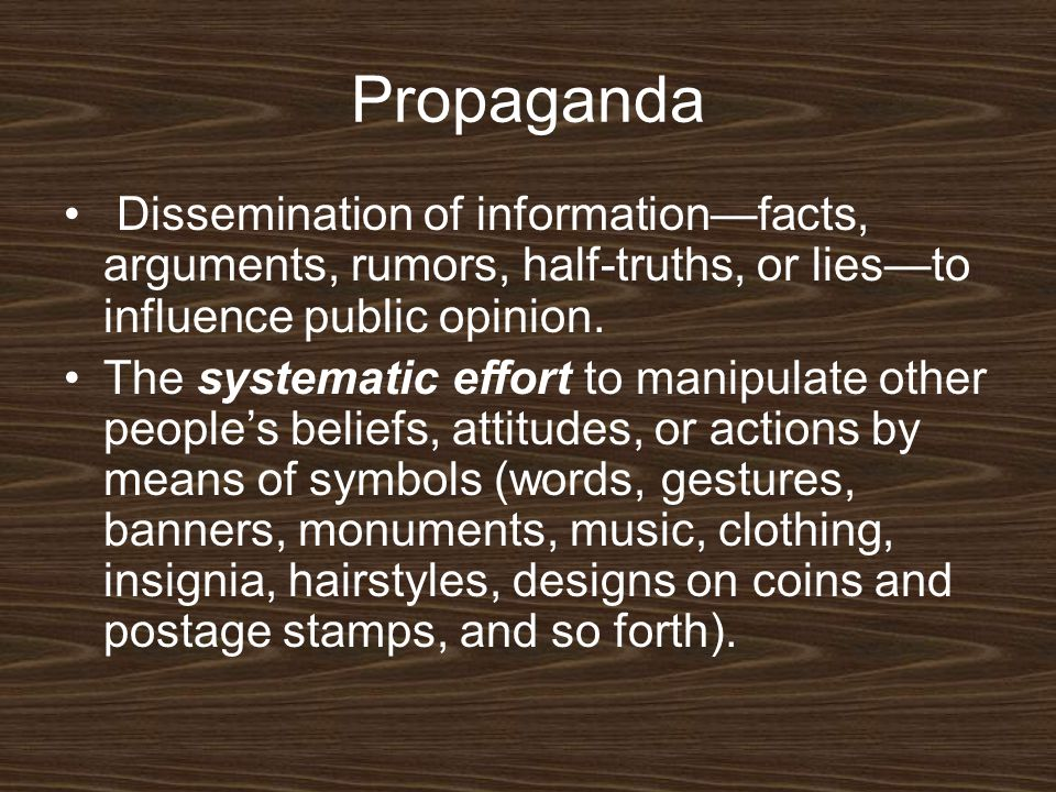 Propaganda Dissemination of information—facts, arguments, rumors, half-truths, or lies—to influence public opinion.