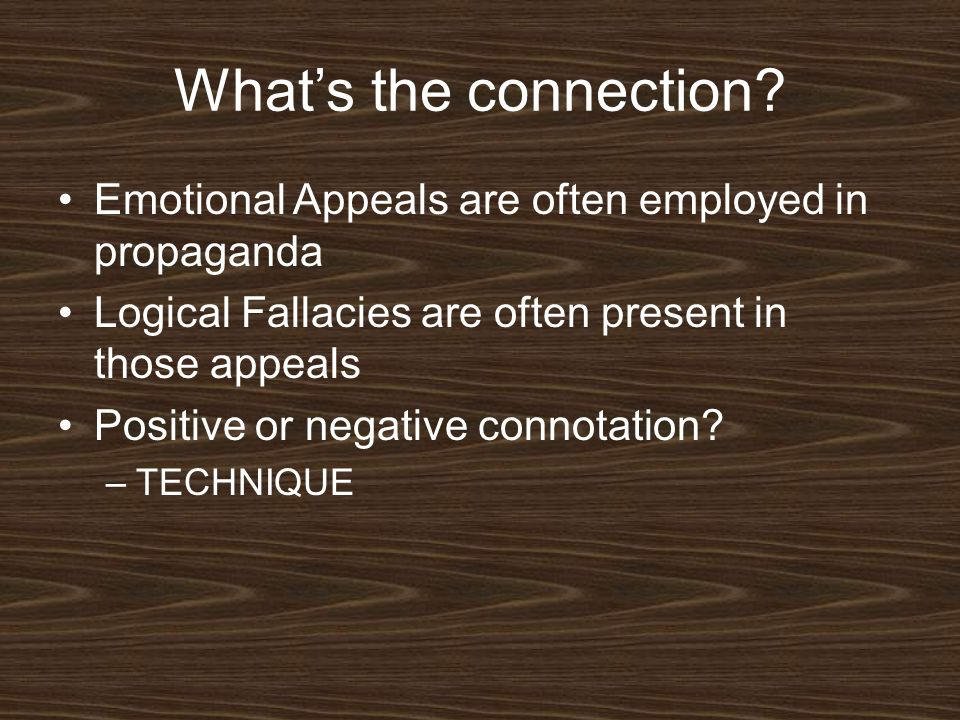 What's the connection Emotional Appeals are often employed in propaganda. Logical Fallacies are often present in those appeals.