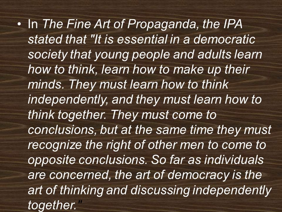 In The Fine Art of Propaganda, the IPA stated that It is essential in a democratic society that young people and adults learn how to think, learn how to make up their minds.