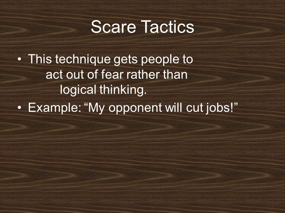 Scare Tactics This technique gets people to act out of fear rather than logical thinking.