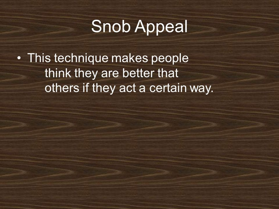 Snob Appeal This technique makes people think they are better that others if they act a certain way.