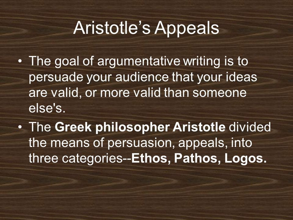 Aristotle's Appeals The goal of argumentative writing is to persuade your audience that your ideas are valid, or more valid than someone else s.