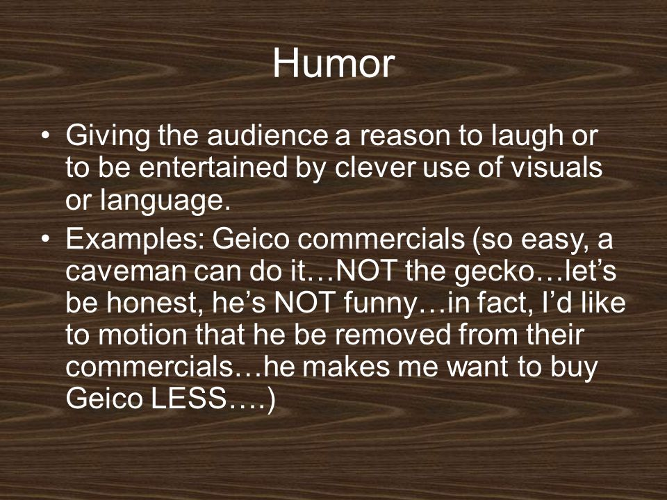 Humor Giving the audience a reason to laugh or to be entertained by clever use of visuals or language.