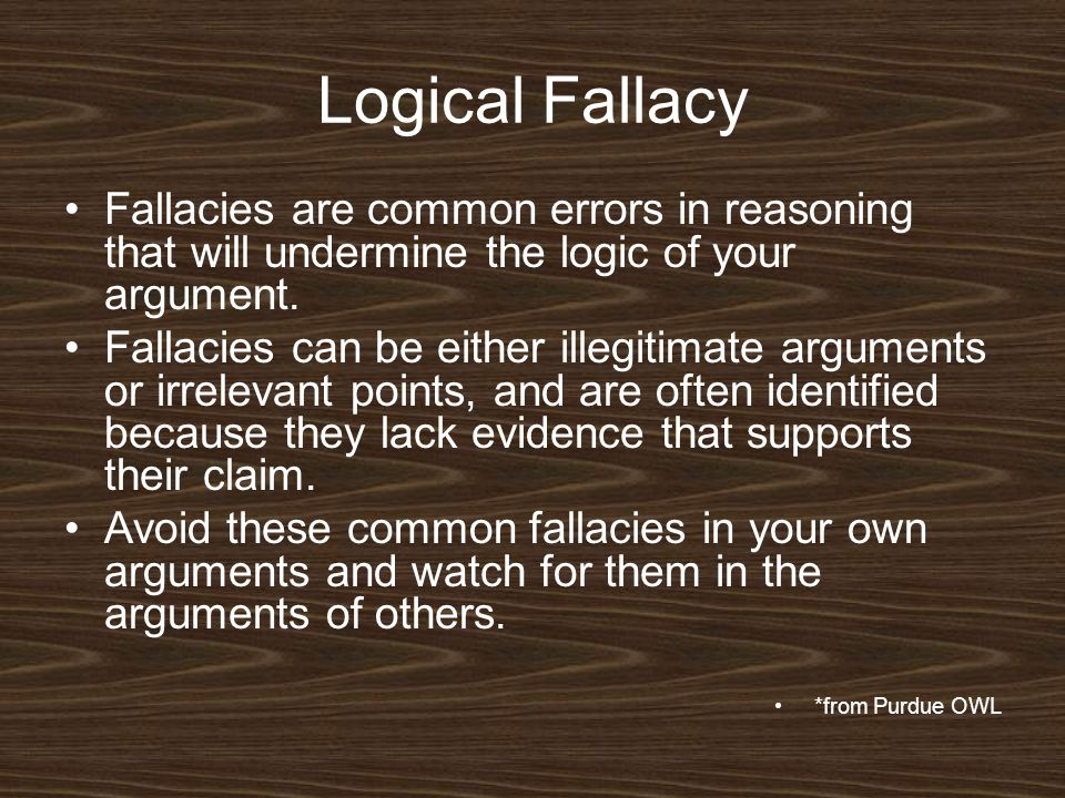 Logical Fallacy Fallacies are common errors in reasoning that will undermine the logic of your argument.