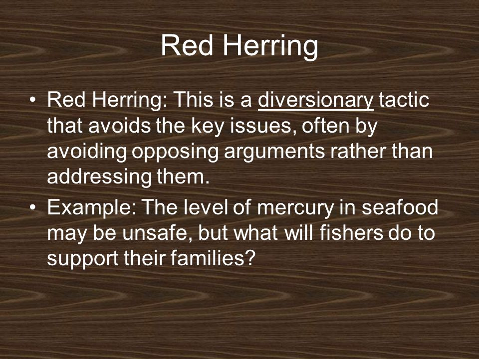 Red Herring Red Herring: This is a diversionary tactic that avoids the key issues, often by avoiding opposing arguments rather than addressing them.