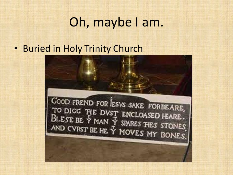 Oh, maybe I am. Buried in Holy Trinity Church