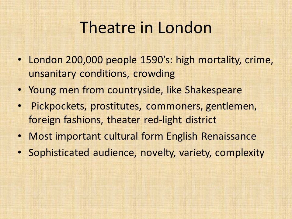 Theatre in London London 200,000 people 1590's: high mortality, crime, unsanitary conditions, crowding.