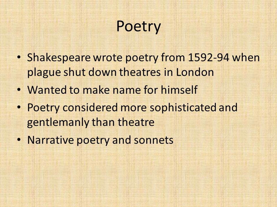 Poetry Shakespeare wrote poetry from 1592-94 when plague shut down theatres in London. Wanted to make name for himself.