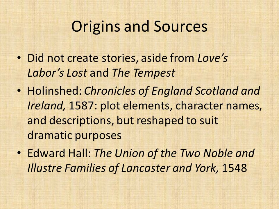 Origins and Sources Did not create stories, aside from Love's Labor's Lost and The Tempest.