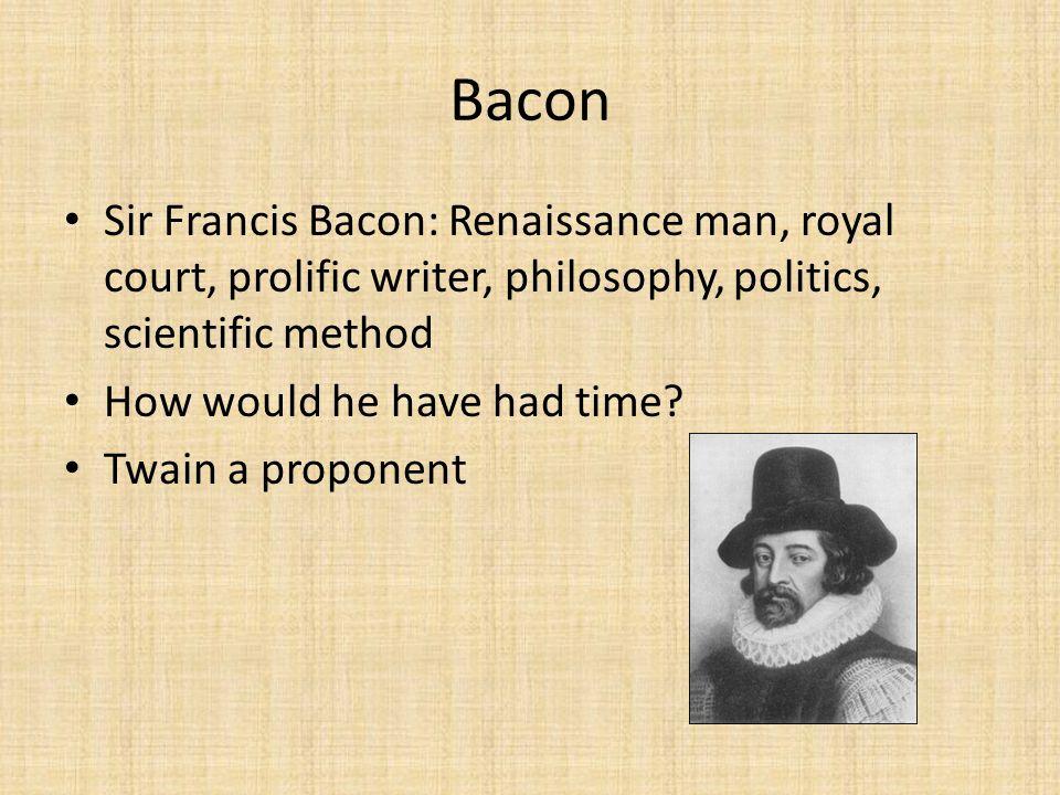 Bacon Sir Francis Bacon: Renaissance man, royal court, prolific writer, philosophy, politics, scientific method.