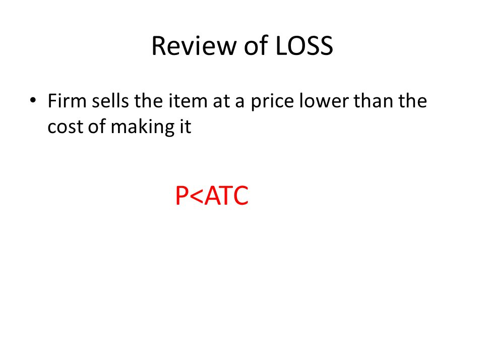 Review of LOSS Firm sells the item at a price lower than the cost of making it P<ATC