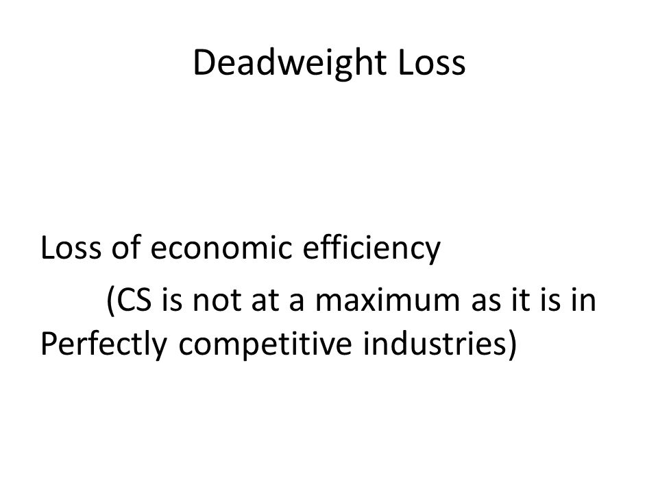 Deadweight Loss Loss of economic efficiency (CS is not at a maximum as it is in Perfectly competitive industries)