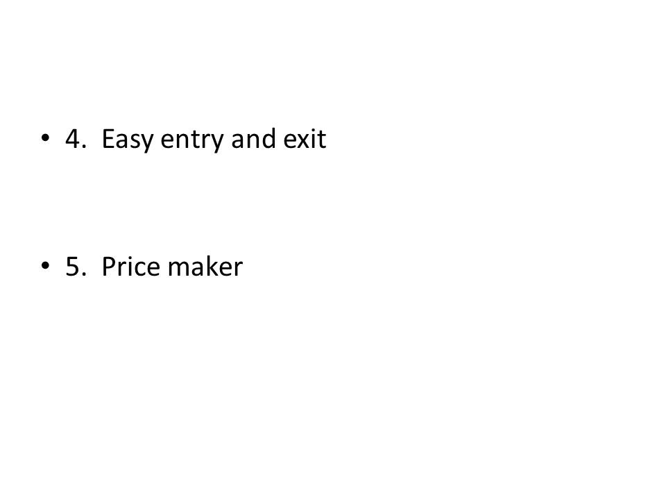 4. Easy entry and exit 5. Price maker