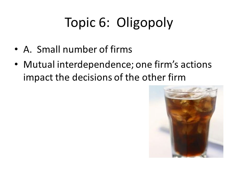 Topic 6: Oligopoly A. Small number of firms