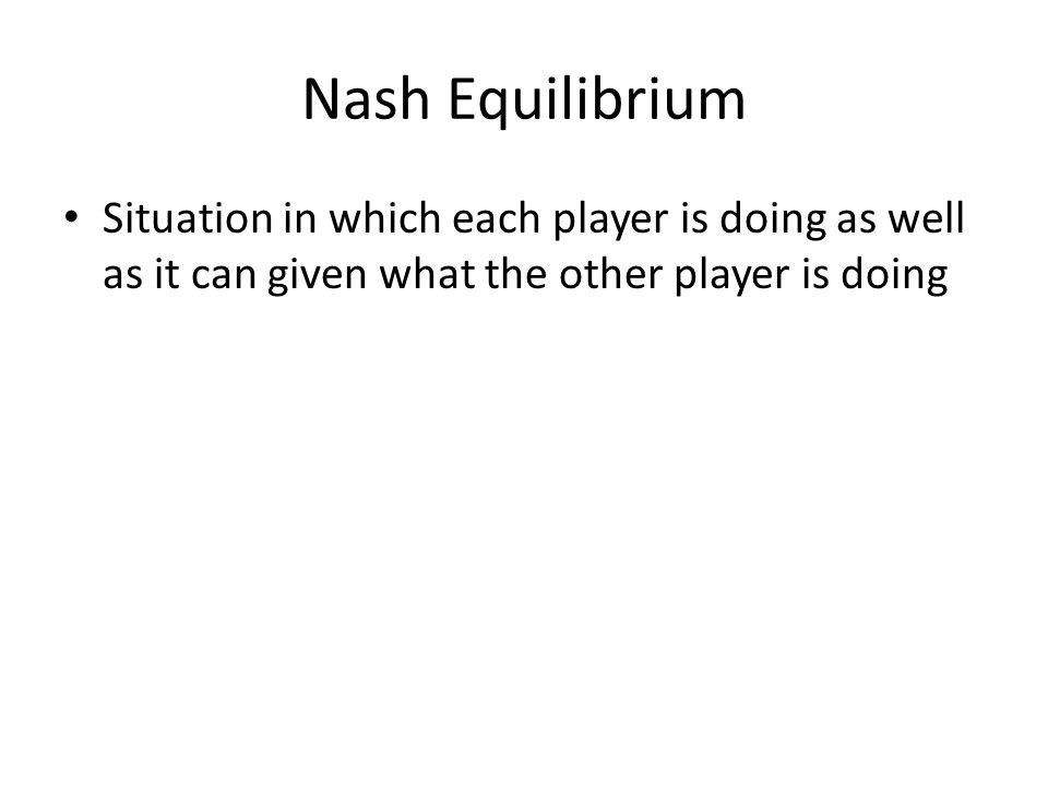 Nash Equilibrium Situation in which each player is doing as well as it can given what the other player is doing.
