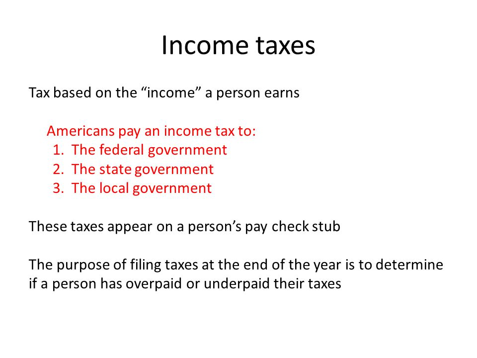 Income taxes Tax based on the income a person earns