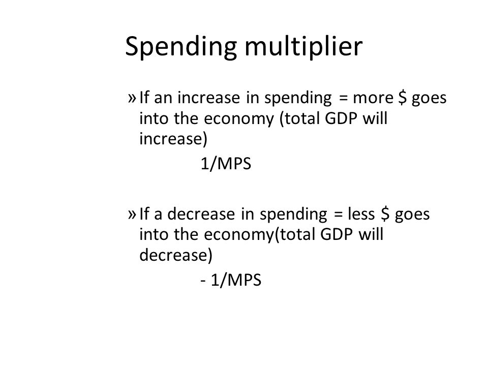 Spending multiplier If an increase in spending = more $ goes into the economy (total GDP will increase)