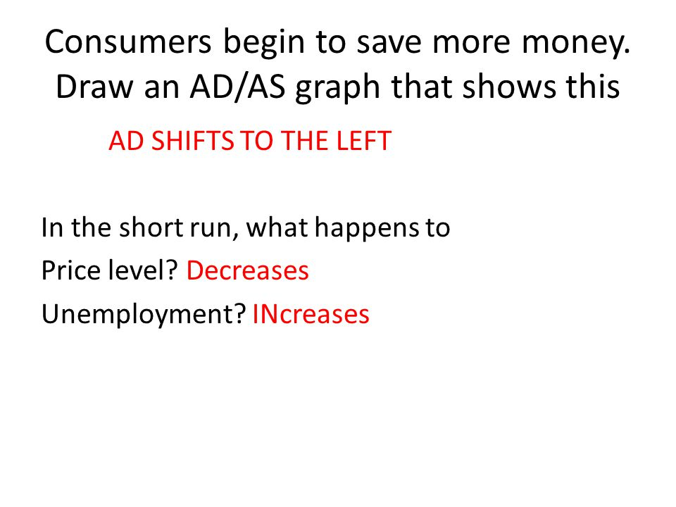 Consumers begin to save more money. Draw an AD/AS graph that shows this