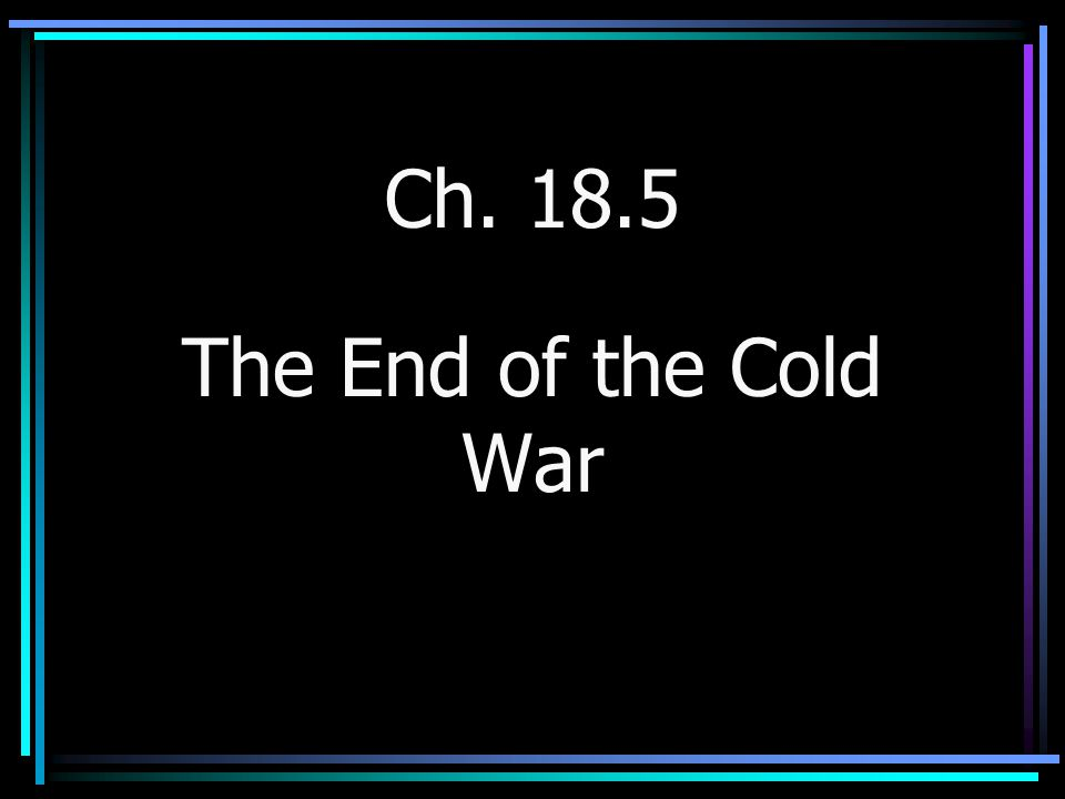 Ch. 18.5 The End of the Cold War