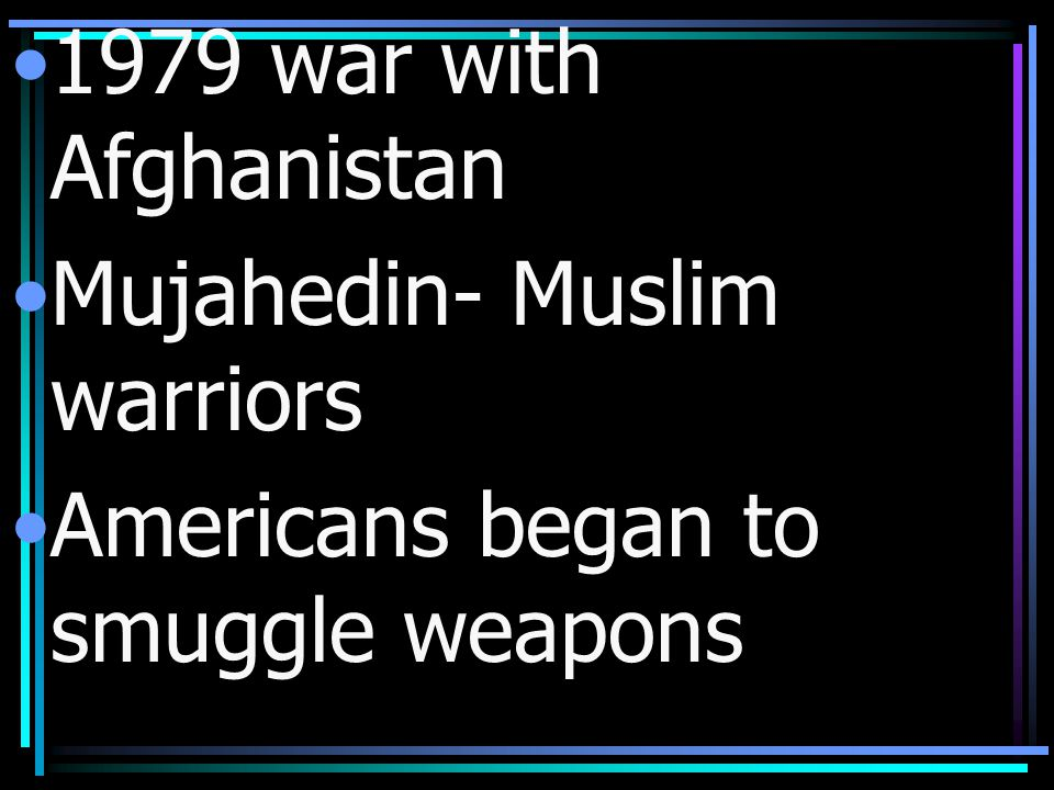 1979 war with Afghanistan Mujahedin- Muslim warriors Americans began to smuggle weapons