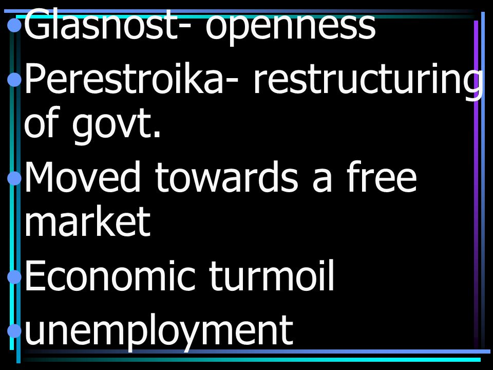 Glasnost- openness Perestroika- restructuring of govt. Moved towards a free market. Economic turmoil.