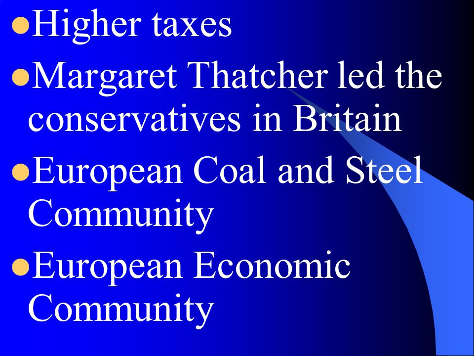 Higher taxes Margaret Thatcher led the conservatives in Britain. European Coal and Steel Community.