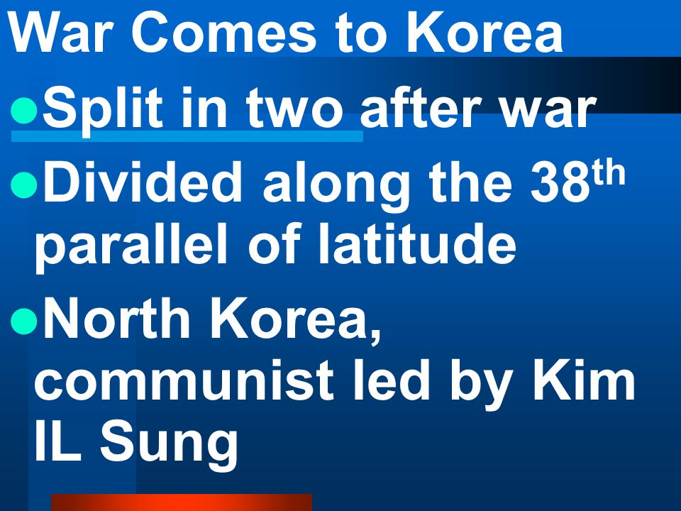 War Comes to Korea Split in two after war. Divided along the 38th parallel of latitude.