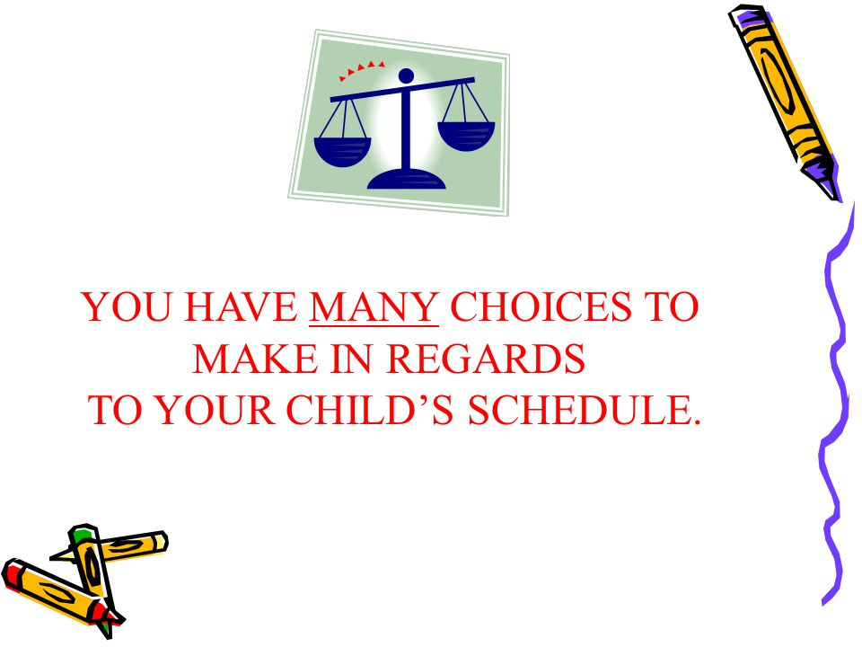 YOU HAVE MANY CHOICES TO MAKE IN REGARDS TO YOUR CHILD'S SCHEDULE.