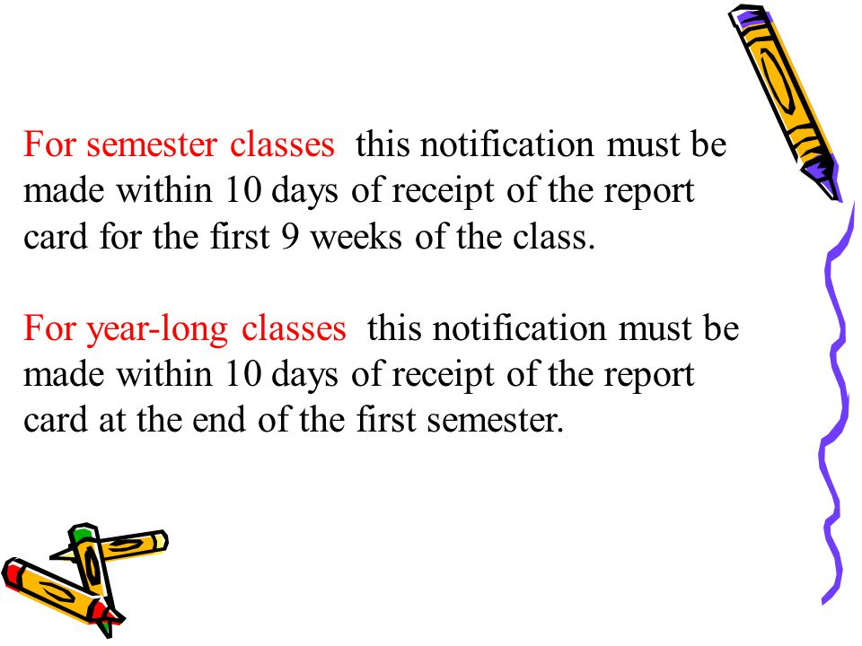 For semester classes this notification must be made within 10 days of receipt of the report card for the first 9 weeks of the class.