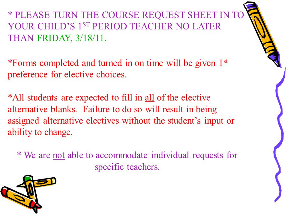 * PLEASE TURN THE COURSE REQUEST SHEET IN TO YOUR CHILD'S 1ST PERIOD TEACHER NO LATER THAN FRIDAY, 3/18/11.