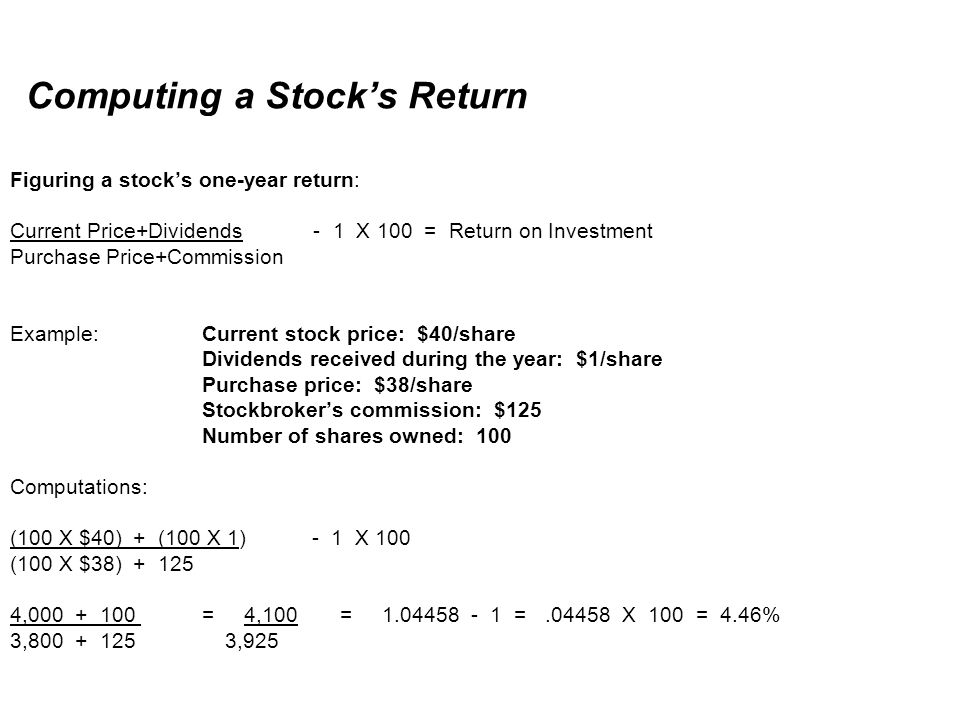 Computing a Stock's Return Figuring a stock's one-year return: Current Price+Dividends - 1 X 100 = Return on Investment Purchase Price+Commission Example: Current stock price: $40/share Dividends received during the year: $1/share Purchase price: $38/share Stockbroker's commission: $125 Number of shares owned: 100 Computations: (100 X $40) + (100 X 1) - 1 X 100 (100 X $38) + 125 4,000 + 100 = 4,100 = 1.04458 - 1 = .04458 X 100 = 4.46% 3,800 + 125 3,925