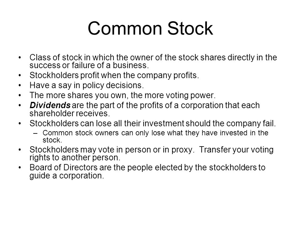 Common Stock Class of stock in which the owner of the stock shares directly in the success or failure of a business.